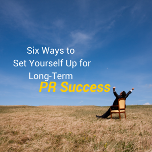 Six Ways to Set Yourself Up for Long-Term PR Success