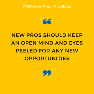 new pros should keep an open mind and an eye peeled for any new opportunities