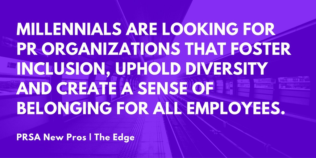 Millennials are looking for PR organizations that foster inclusion, uphold diversity and create a sense of belonging for all employees.